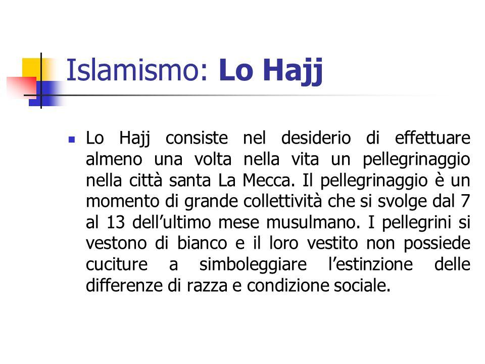 Islamismo: Lo Hajj Lo Hajj consiste nel desiderio di effettuare almeno una volta nella vita un pellegrinaggio nella città santa La Mecca. Il pellegrin