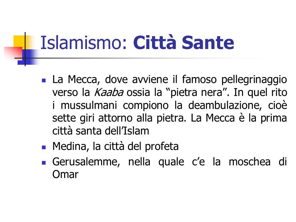 Islamismo: Città Sante La Mecca, dove avviene il famoso pellegrinaggio verso la Kaaba ossia la pietra nera. In quel rito i mussulmani compiono la deam