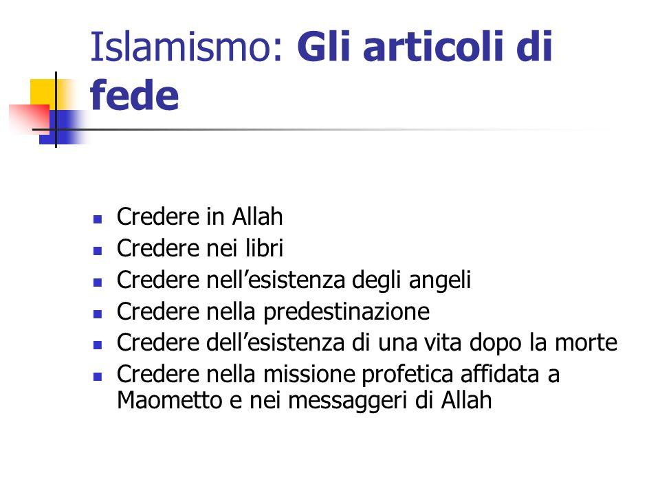 Islamismo: Gli articoli di fede Credere in Allah Credere nei libri Credere nellesistenza degli angeli Credere nella predestinazione Credere dellesiste