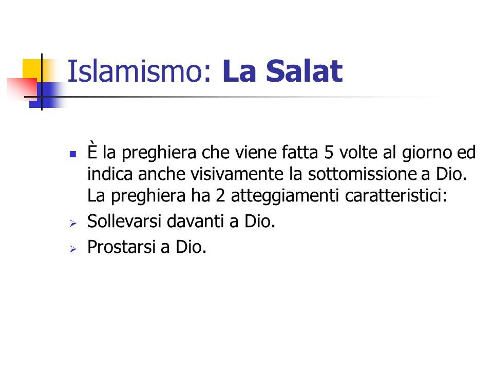 Islamismo: La Salat È la preghiera che viene fatta 5 volte al giorno ed indica anche visivamente la sottomissione a Dio. La preghiera ha 2 atteggiamen