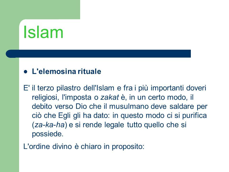 Islam L'elemosina rituale E' il terzo pilastro dell'Islam e fra i più importanti doveri religiosi, l'imposta o zakat è, in un certo modo, il debito ve