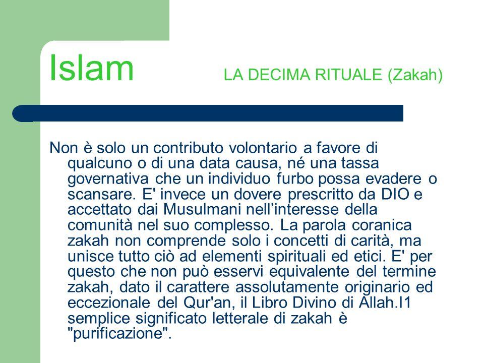 Islam LA DECIMA RITUALE (Zakah) Non è solo un contributo volontario a favore di qualcuno o di una data causa, né una tassa governativa che un individu