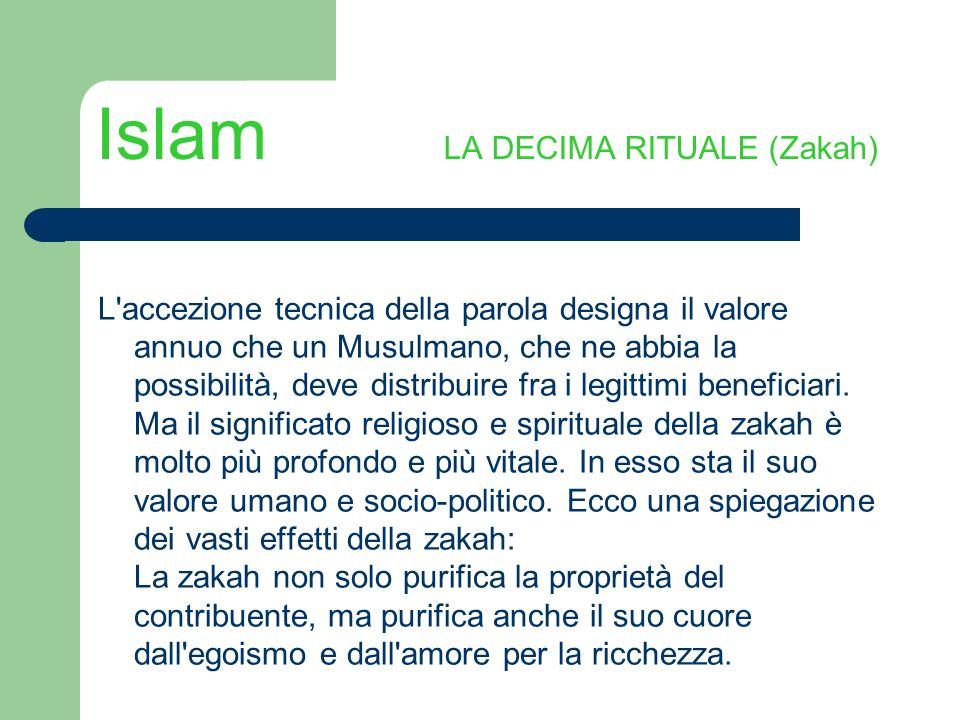 Islam LA DECIMA RITUALE (Zakah) L'accezione tecnica della parola designa il valore annuo che un Musulmano, che ne abbia la possibilità, deve distribui