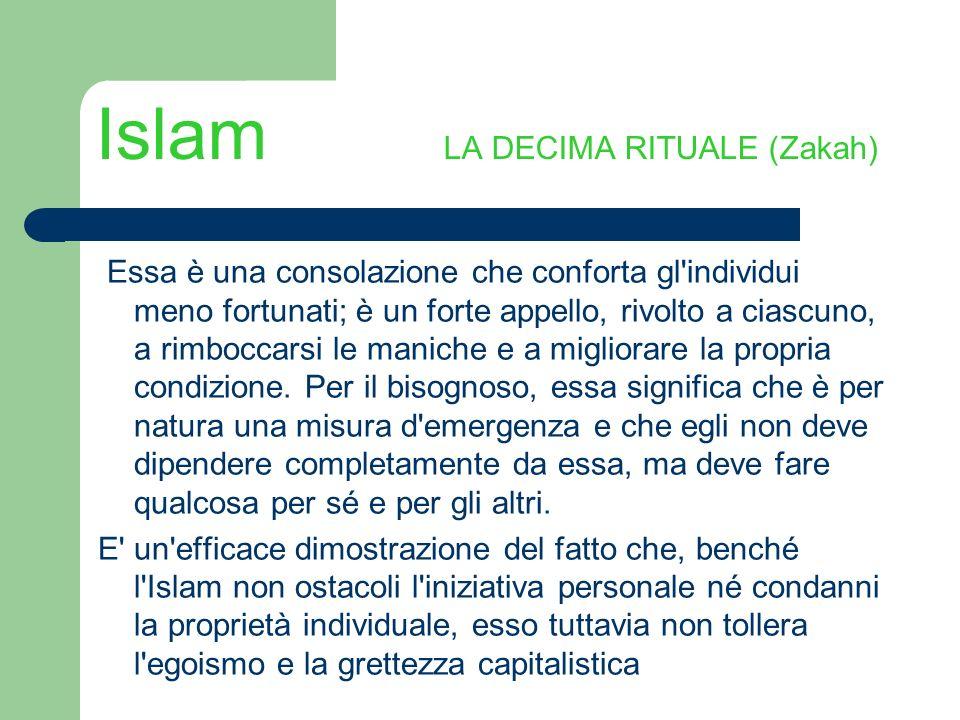 Islam LA DECIMA RITUALE (Zakah) Essa è una consolazione che conforta gl'individui meno fortunati; è un forte appello, rivolto a ciascuno, a rimboccars