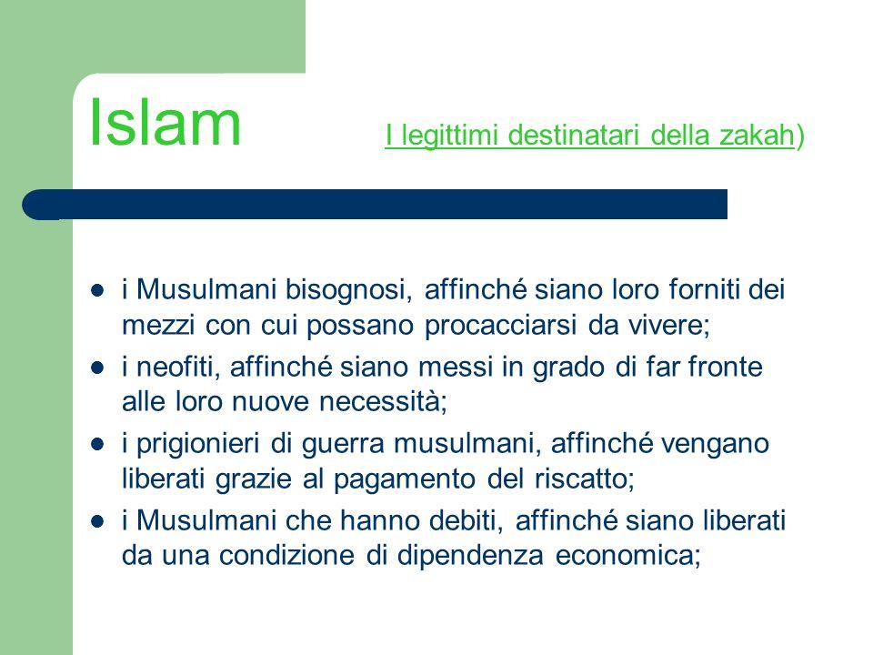 Islam I legittimi destinatari della zakah) i Musulmani bisognosi, affinché siano loro forniti dei mezzi con cui possano procacciarsi da vivere; i neof