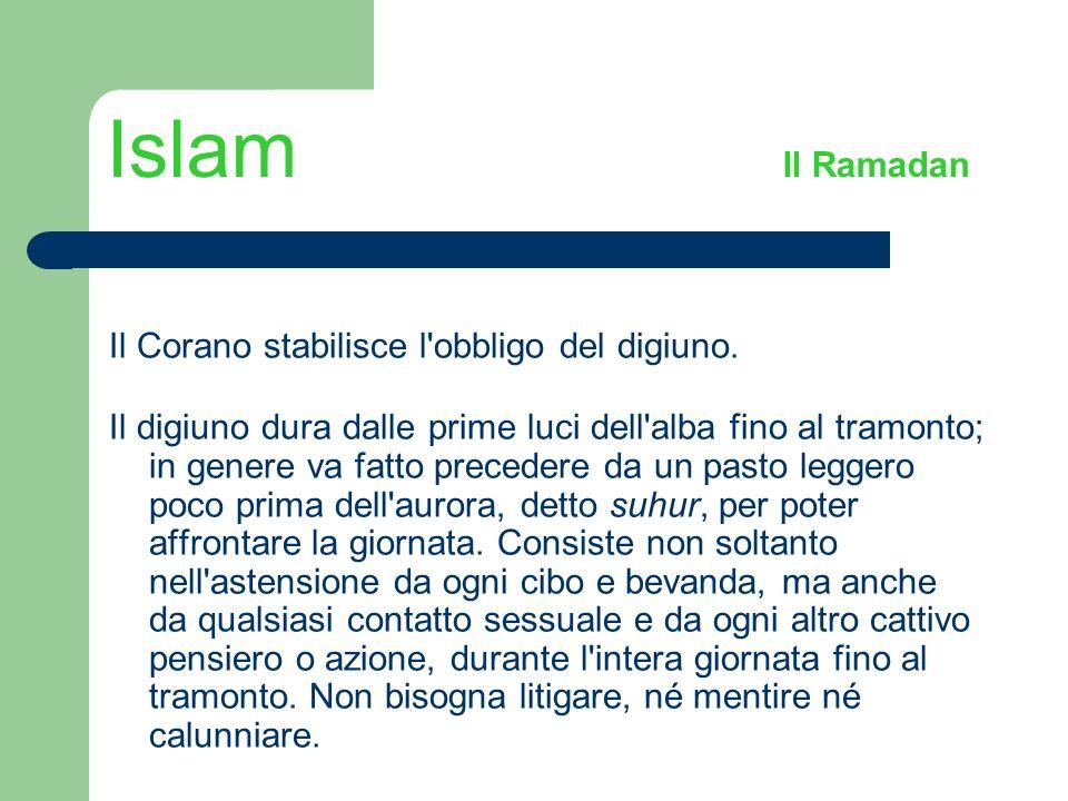 Islam Il Ramadan Il Corano stabilisce l'obbligo del digiuno. Il digiuno dura dalle prime luci dell'alba fino al tramonto; in genere va fatto precedere