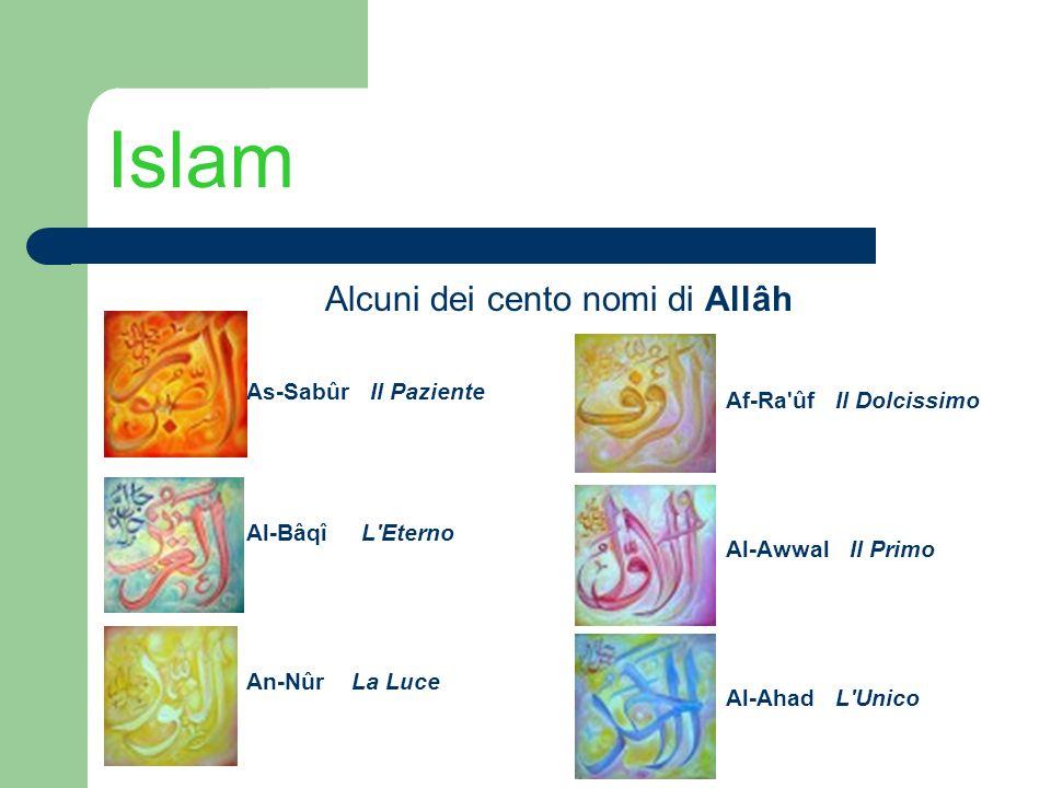 Islam Alcuni dei cento nomi di Allâh As-Sabûr Il Paziente Al-Bâqî L'Eterno An-Nûr La Luce Af-Ra'ûf Il Dolcissimo Al-Awwal Il Primo Al-Ahad L'Unico