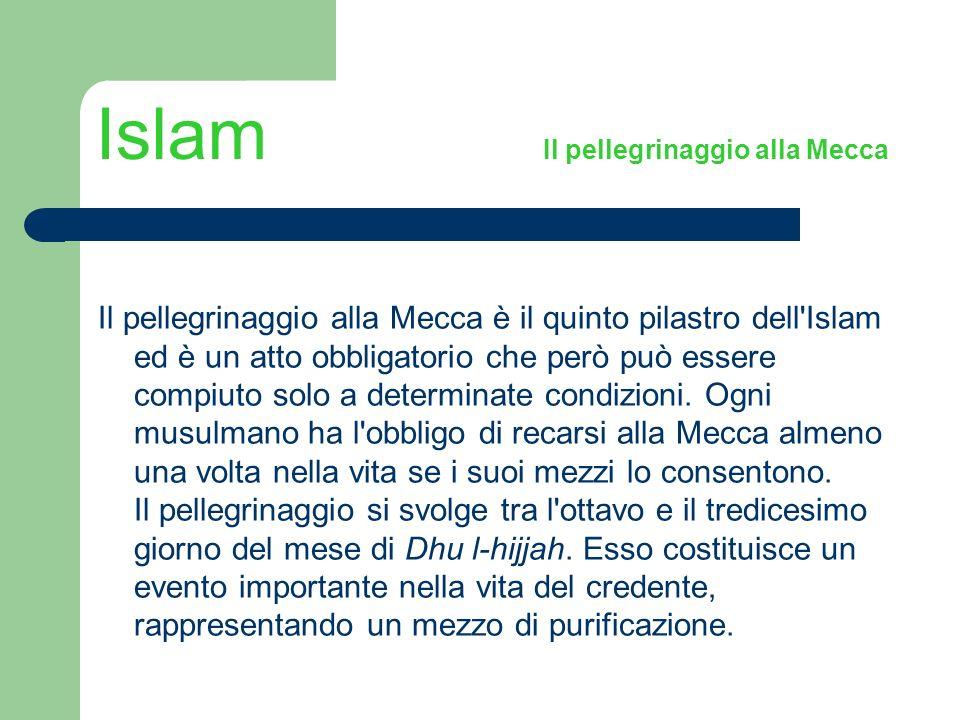 Islam Il pellegrinaggio alla Mecca Il pellegrinaggio alla Mecca è il quinto pilastro dell'Islam ed è un atto obbligatorio che però può essere compiuto