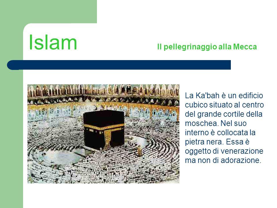 Islam Il pellegrinaggio alla Mecca La Ka'bah è un edificio cubico situato al centro del grande cortile della moschea. Nel suo interno è collocata la p