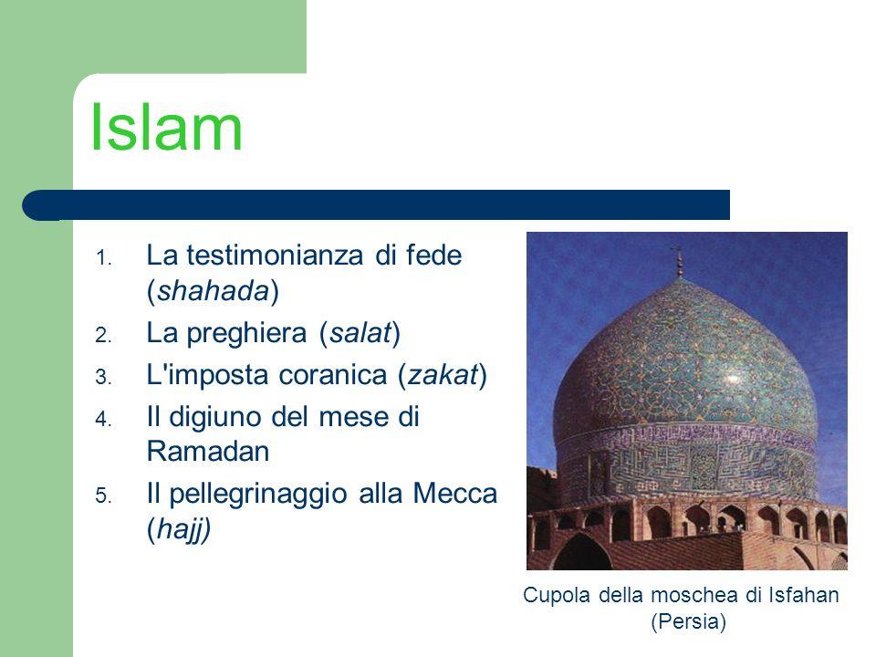 Islam 1. La testimonianza di fede (shahada) 2. La preghiera (salat) 3. L'imposta coranica (zakat) 4. Il digiuno del mese di Ramadan 5. Il pellegrinagg