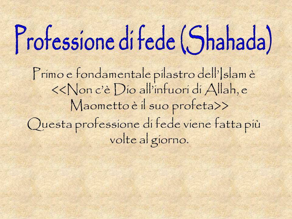 Primo e fondamentale pilastro dellIslam è > Questa professione di fede viene fatta più volte al giorno.