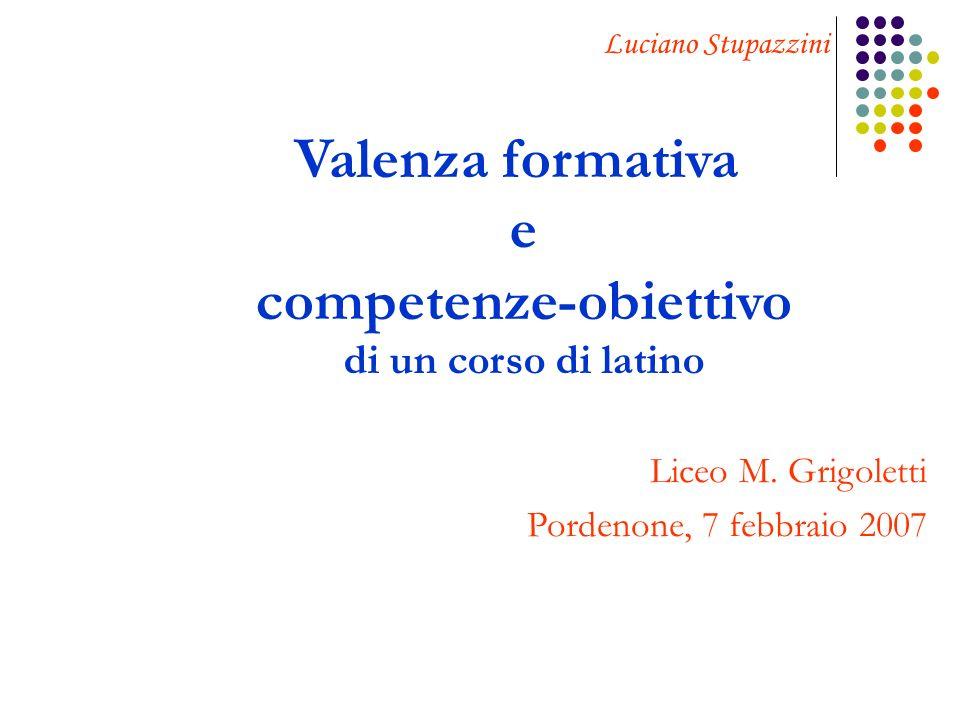 Valenza formativa e competenze-obiettivo di un corso di latino Liceo M. Grigoletti Pordenone, 7 febbraio 2007 Luciano Stupazzini