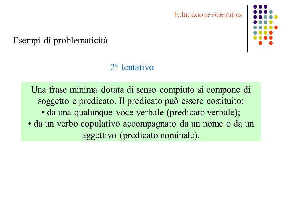 Esempi di problematicità Educazione scientifica 2° tentativo Una frase minima dotata di senso compiuto si compone di soggetto e predicato. Il predicat