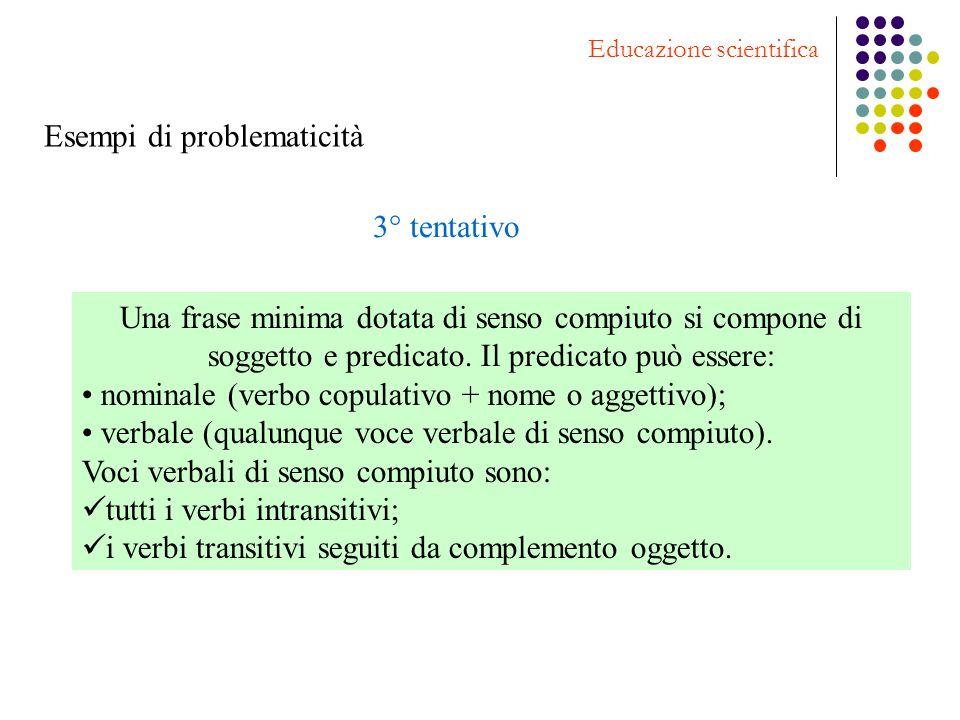Esempi di problematicità Educazione scientifica 3° tentativo Una frase minima dotata di senso compiuto si compone di soggetto e predicato. Il predicat