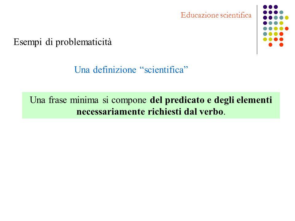 Esempi di problematicità Educazione scientifica Una definizione scientifica Una frase minima si compone del predicato e degli elementi necessariamente