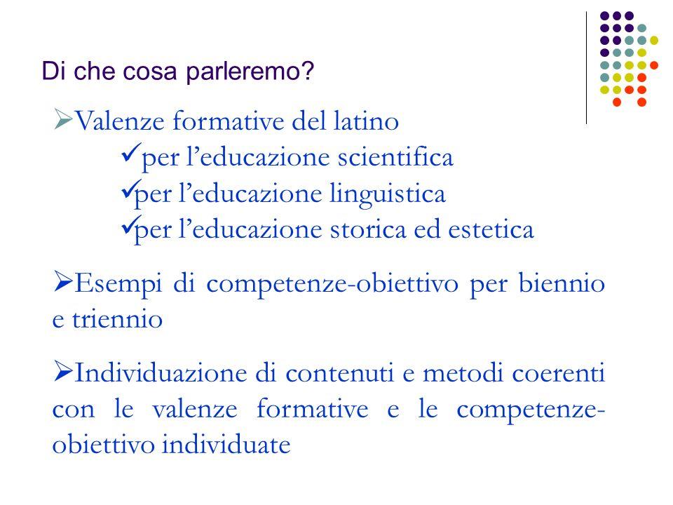 Di che cosa parleremo? Valenze formative del latino per leducazione scientifica per leducazione linguistica per leducazione storica ed estetica Esempi