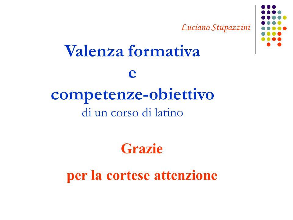 Luciano Stupazzini Valenza formativa e competenze-obiettivo di un corso di latino Grazie per la cortese attenzione
