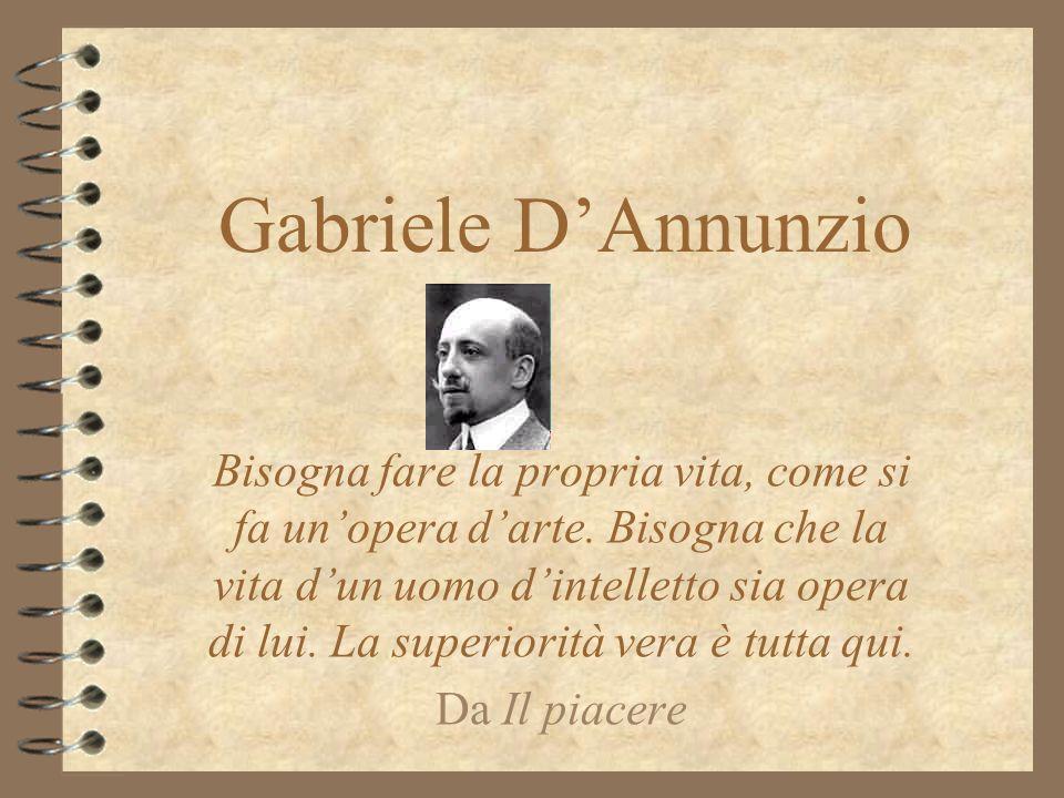Gabriele DAnnunzio Bisogna fare la propria vita, come si fa unopera darte. Bisogna che la vita dun uomo dintelletto sia opera di lui. La superiorità v