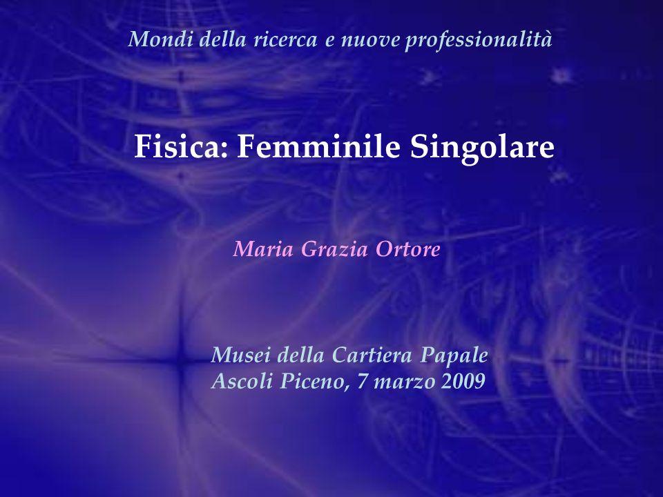 Fisica: Femminile Singolare Mondi della ricerca e nuove professionalità Maria Grazia Ortore Musei della Cartiera Papale Ascoli Piceno, 7 marzo 2009