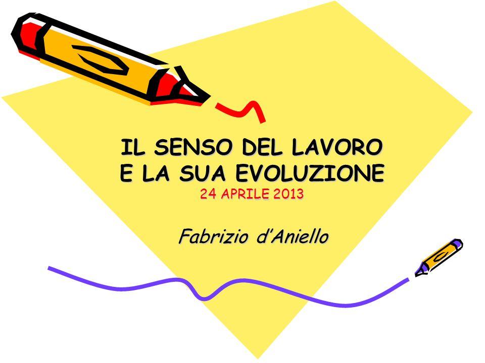 IL SENSO DEL LAVORO E LA SUA EVOLUZIONE 24 APRILE 2013 Fabrizio dAniello