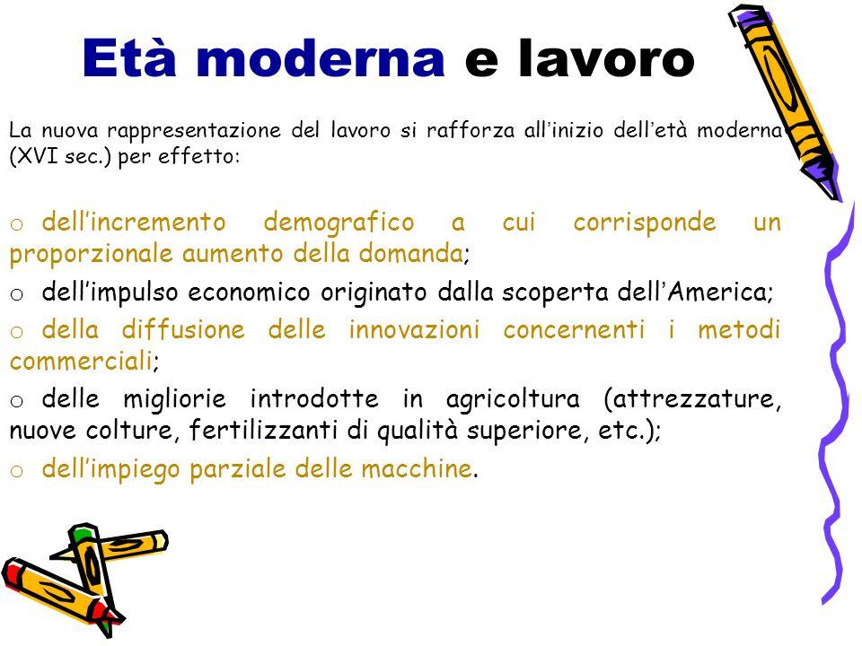 Età moderna e lavoro La nuova rappresentazione del lavoro si rafforza allinizio delletà moderna (XVI sec.) per effetto: o dellincremento demografico a