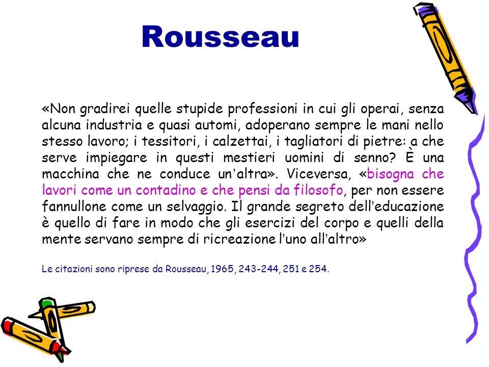 Rousseau «Non gradirei quelle stupide professioni in cui gli operai, senza alcuna industria e quasi automi, adoperano sempre le mani nello stesso lavoro; i tessitori, i calzettai, i tagliatori di pietre: a che serve impiegare in questi mestieri uomini di senno.