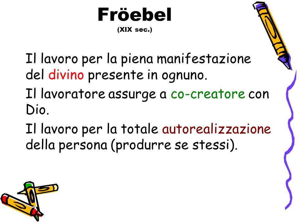 Fröebel (XIX sec.) Il lavoro per la piena manifestazione del divino presente in ognuno. Il lavoratore assurge a co-creatore con Dio. Il lavoro per la