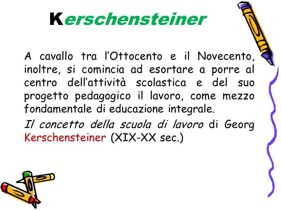 Kerschensteiner A cavallo tra lOttocento e il Novecento, inoltre, si comincia ad esortare a porre al centro dellattività scolastica e del suo progetto pedagogico il lavoro, come mezzo fondamentale di educazione integrale.