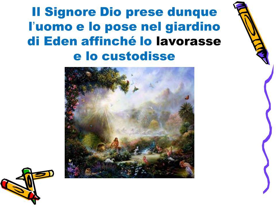 Il Signore Dio prese dunque luomo e lo pose nel giardino di Eden affinché lo lavorasse e lo custodisse