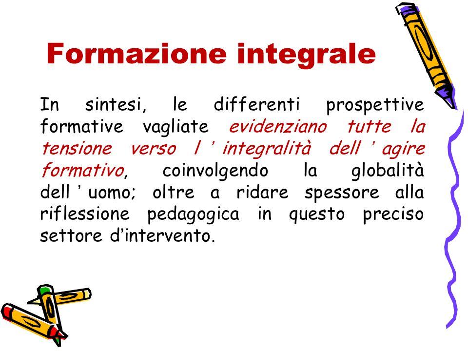 Formazione integrale In sintesi, le differenti prospettive formative vagliate evidenziano tutte la tensione verso lintegralità dellagire formativo, co
