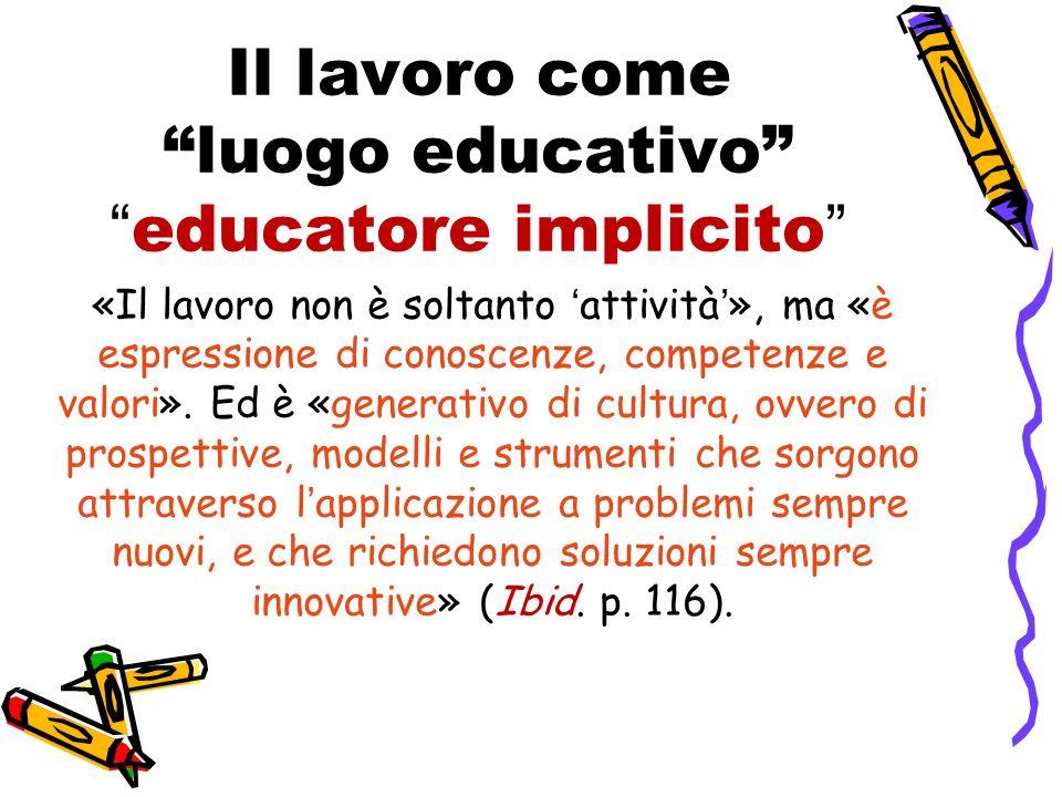Il lavoro comeluogo educativoeducatore implicito «Il lavoro non è soltanto attività», ma «è espressione di conoscenze, competenze e valori». Ed è «gen