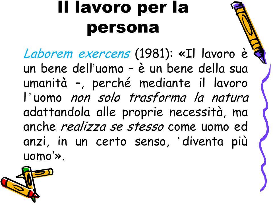 Il lavoro per la persona Laborem exercens (1981): «Il lavoro è un bene delluomo – è un bene della sua umanità –, perché mediante il lavoro luomo non s