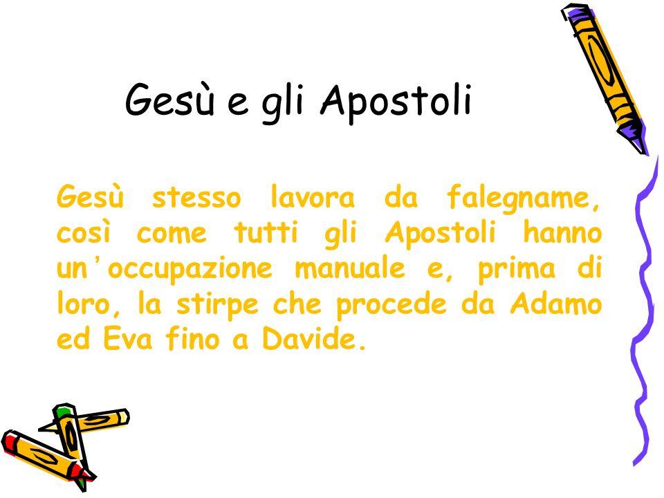Gesù e gli Apostoli Gesù stesso lavora da falegname, così come tutti gli Apostoli hanno unoccupazione manuale e, prima di loro, la stirpe che procede