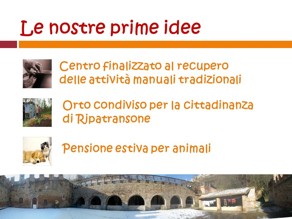 Le nostre prime idee Centro finalizzato al recupero delle attività manuali tradizionali Orto condiviso per la cittadinanza di Ripatransone Pensione estiva per animali