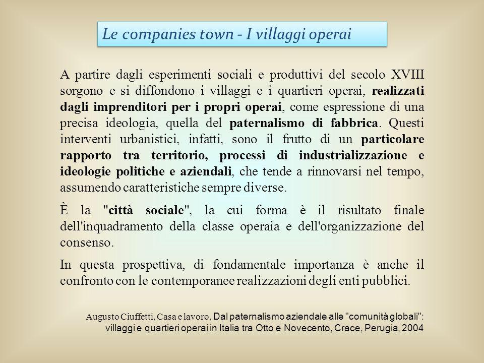 Le companies town - I villaggi operai A partire dagli esperimenti sociali e produttivi del secolo XVIII sorgono e si diffondono i villaggi e i quartie