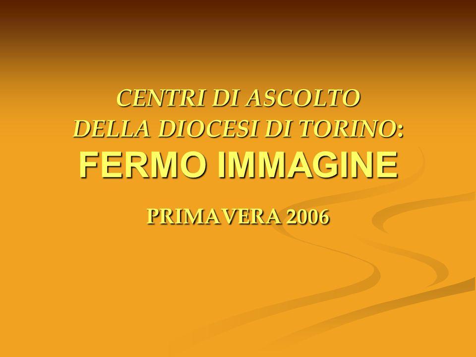 CENTRI DI ASCOLTO DELLA DIOCESI DI TORINO : FERMO IMMAGINE PRIMAVERA 2006 CENTRI DI ASCOLTO DELLA DIOCESI DI TORINO : FERMO IMMAGINE PRIMAVERA 2006
