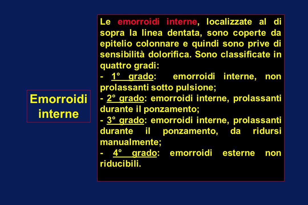 Emorroidi interne Le emorroidi interne, localizzate al di sopra la linea dentata, sono coperte da epitelio colonnare e quindi sono prive di sensibilit