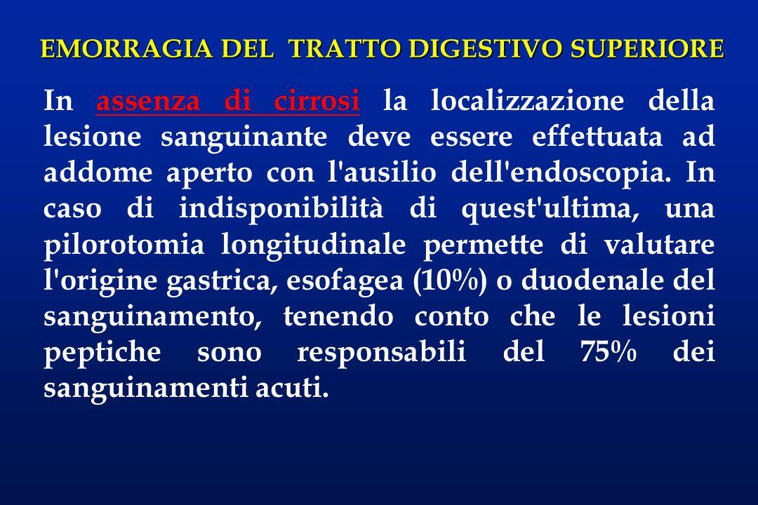 EMORRAGIA DEL TRATTO DIGESTIVO SUPERIORE In assenza di cirrosi la localizzazione della lesione sanguinante deve essere effettuata ad addome aperto con