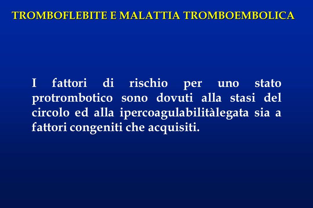 TROMBOFLEBITE E MALATTIA TROMBOEMBOLICA La tromboflebite è un processo di ostruzione del circolo venoso superficiale accompagnato da flogosi; le vene interessate possono essere la SAFENA o i suoi rami (in tal caso il processo è autolimitantesi per obliterazione flogistica del vaso e non ricliiede terapia anticoagulante) o le VENE MUSCOLARI o PROFONDE DEL POLPACCIO.