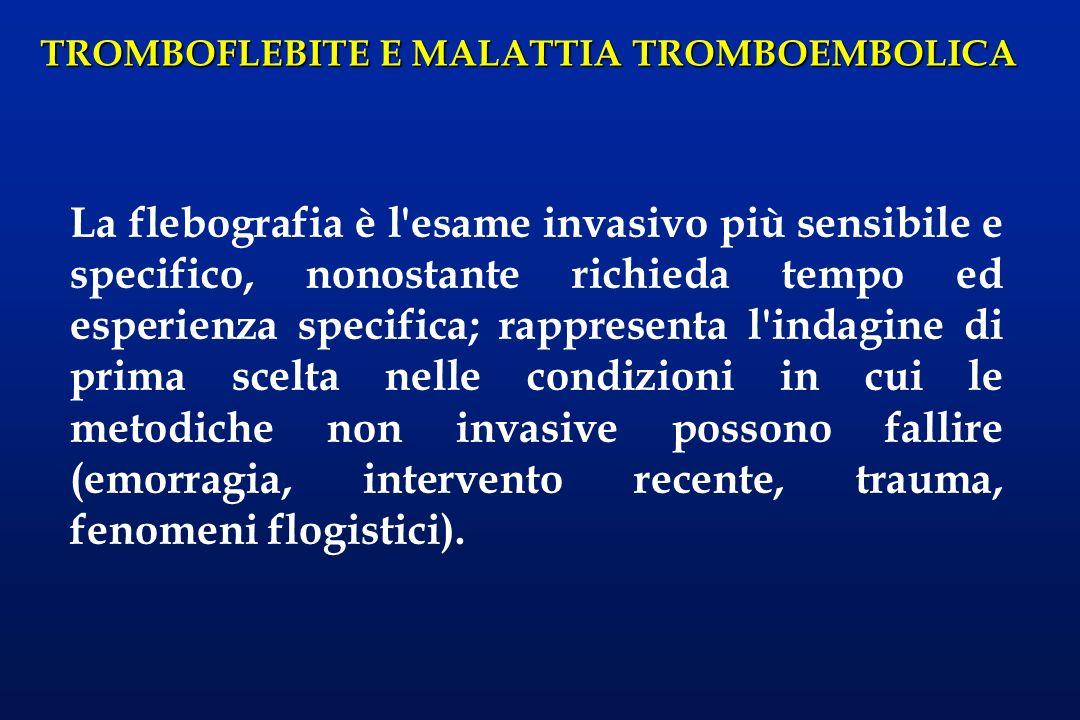 TROMBOFLEBITE E MALATTIA TROMBOEMBOLICA La flebografia è l'esame invasivo più sensibile e specifico, nonostante richieda tempo ed esperienza specifica