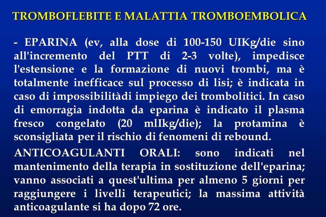 TROMBOFLEBITE E MALATTIA TROMBOEMBOLICA - EPARINA (ev, alla dose di 100-150 UIKg/die sino all'incremento del PTT di 2-3 volte), impedisce l'estensione