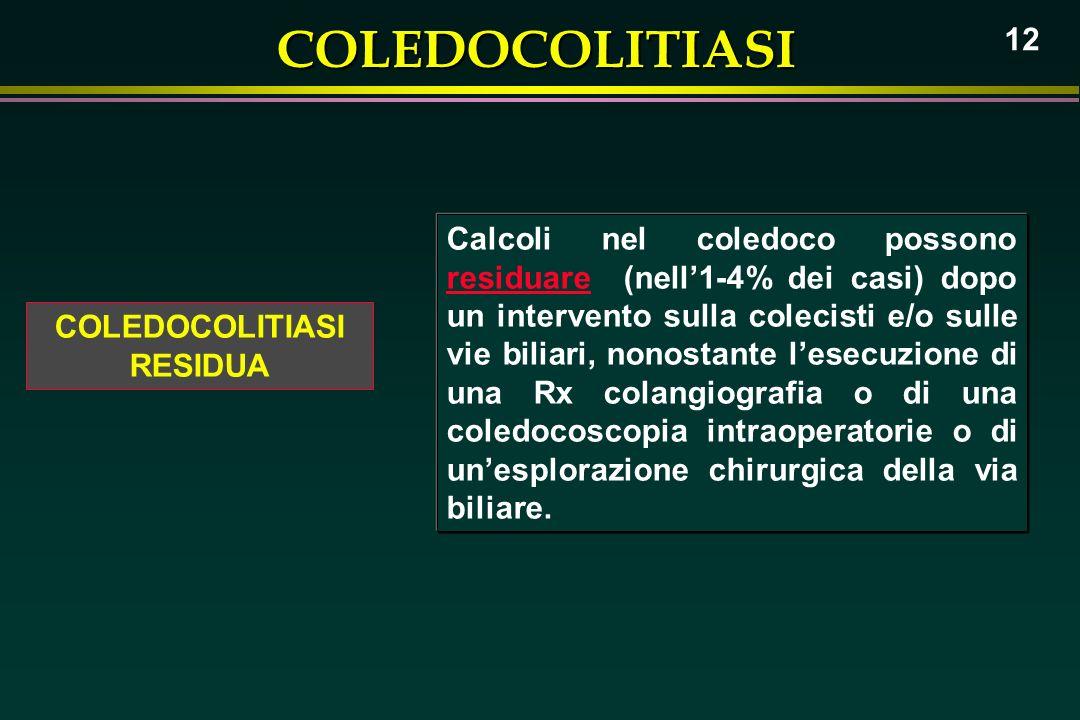 COLEDOCOLITIASI 12 COLEDOCOLITIASI RESIDUA Calcoli nel coledoco possono residuare (nell1-4% dei casi) dopo un intervento sulla colecisti e/o sulle vie