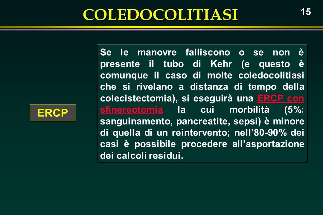 COLEDOCOLITIASI 15 ERCP Se le manovre falliscono o se non è presente il tubo di Kehr (e questo è comunque il caso di molte coledocolitiasi che si rive