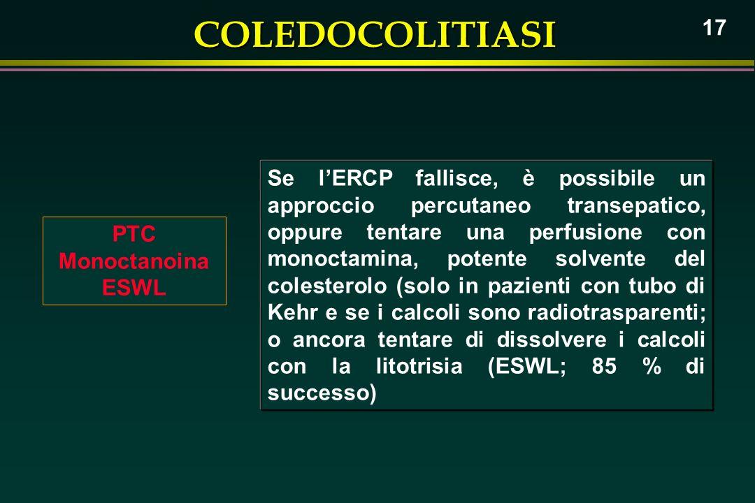 COLEDOCOLITIASI 17 PTC Monoctanoina ESWL Se lERCP fallisce, è possibile un approccio percutaneo transepatico, oppure tentare una perfusione con monoct