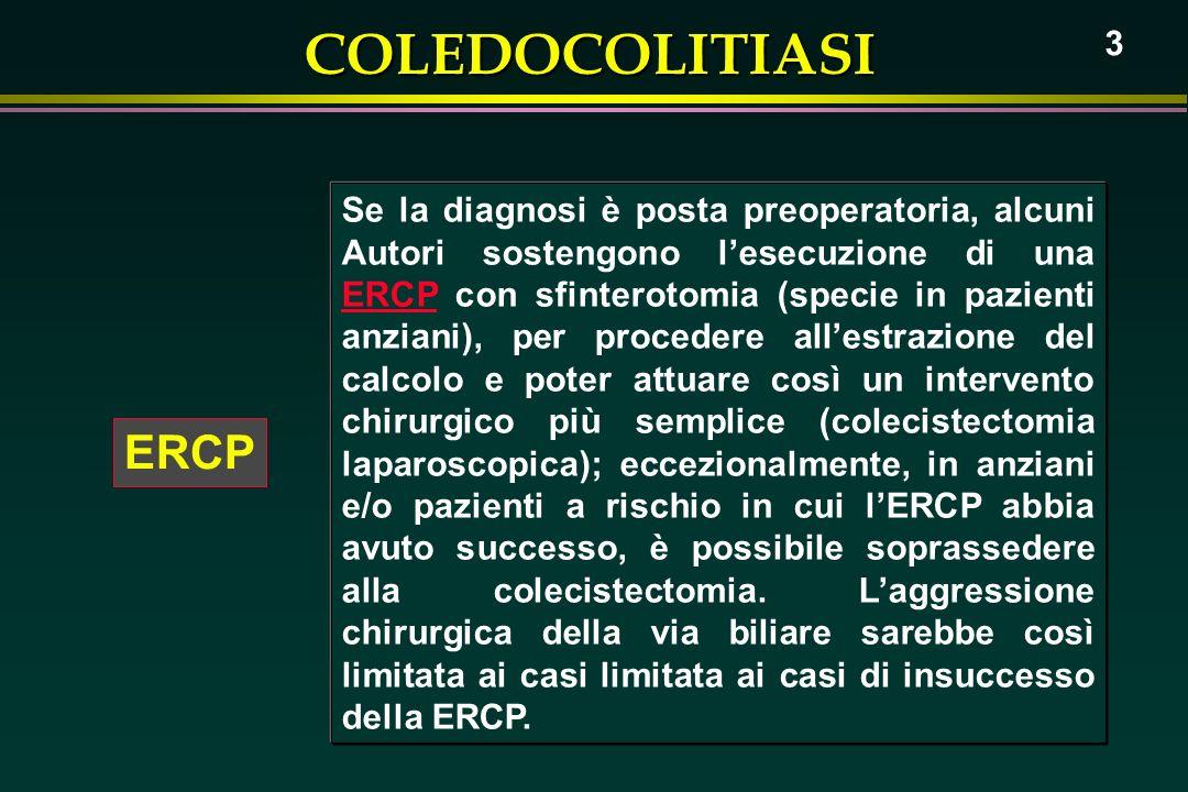 COLEDOCOLITIASI 3 ERCP Se la diagnosi è posta preoperatoria, alcuni Autori sostengono lesecuzione di una ERCP con sfinterotomia (specie in pazienti an