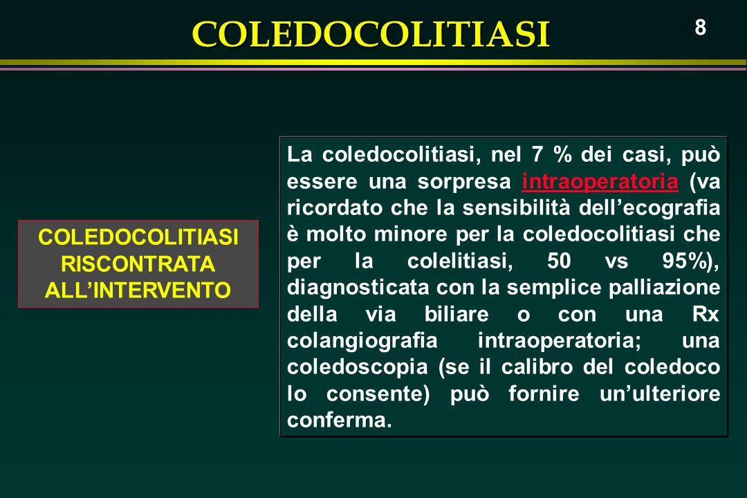 COLEDOCOLITIASI 8 COLEDOCOLITIASI RISCONTRATA ALLINTERVENTO La coledocolitiasi, nel 7 % dei casi, può essere una sorpresa intraoperatoria (va ricordat