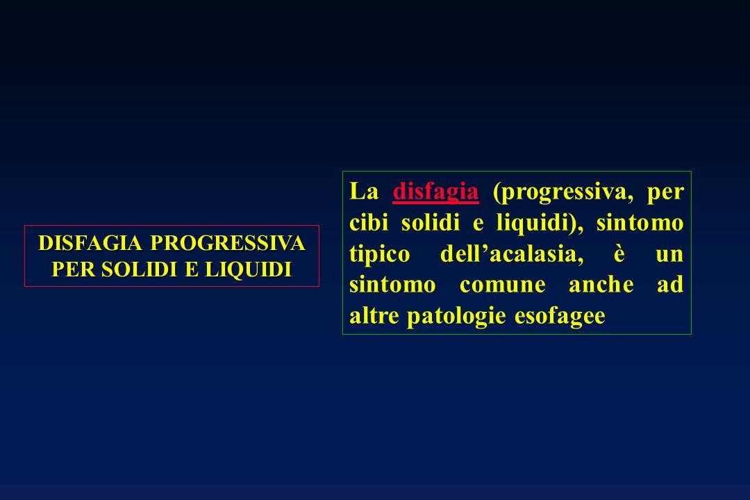 La disfagia (progressiva, per cibi solidi e liquidi), sintomo tipico dellacalasia, è un sintomo comune anche ad altre patologie esofagee DISFAGIA PROGRESSIVA PER SOLIDI E LIQUIDI