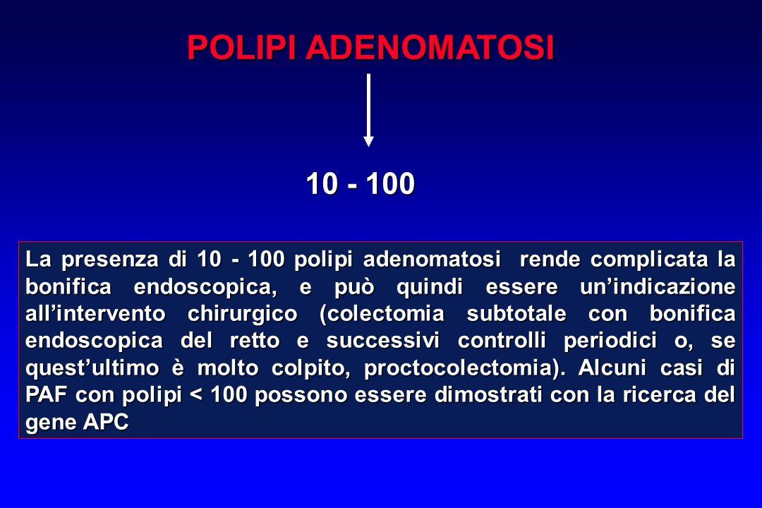 POLIPI ADENOMATOSI 10 - 100 La presenza di 10 - 100 polipi adenomatosi rende complicata la bonifica endoscopica, e può quindi essere unindicazione all
