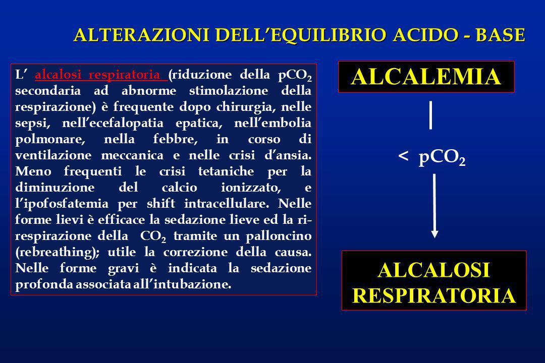 ALTERAZIONI DELLEQUILIBRIO ACIDO - BASE ALCALEMIA ALCALOSI RESPIRATORIA < pCO 2 L alcalosi respiratoria (riduzione della pCO 2 secondaria ad abnorme s