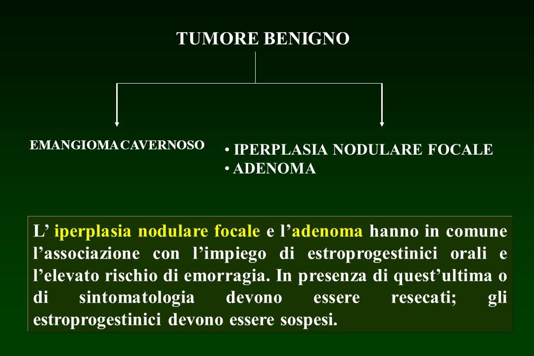 TUMORE BENIGNO EMANGIOMA CAVERNOSO IPERPLASIA NODULARE FOCALE ADENOMA > 4 cm, multicentrico, sintomatico RESEZIONE Sintomatico < 4 cm Asintomatico Osservazione